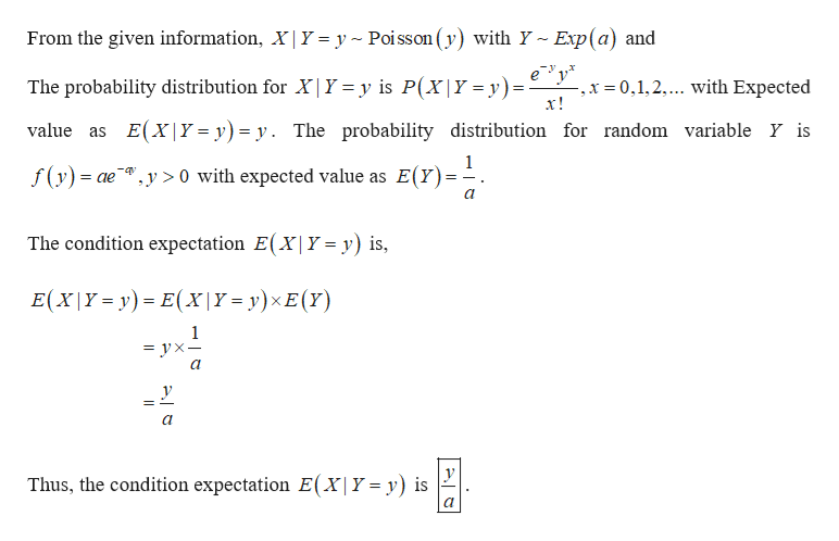 From the given information, X| Y = y Poi sson (y) with Y~ Exp(a) and ey The probability distribution for X|Y = y is P(X|Y = y) ,x 0,1,2.... with Expected х! = E(X|Y= y) = y. The probability distribution for random variable Y is value as f(y)ae >0 with expected value as E(Y) The condition expectation E(X| Y = y) is, E(X|Y-y) E(Xx|Y= y)xE(Y) 1 — ух— у Thus, the condition expectation E(X|Y = y) is