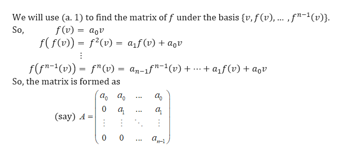 """We will use (a. 1) to find the matrix of f under the basis {v, f(v), .. ,f""""-1(v)}. f(v) So, aov f(f(v))= f2(v) = aif (v) + agv f(fn-1(v)) fn (v) = an-1f""""-1(v) a1f(v)aov So, the matrix is formed as аo а. а 0 а а (say) A 0 0"""