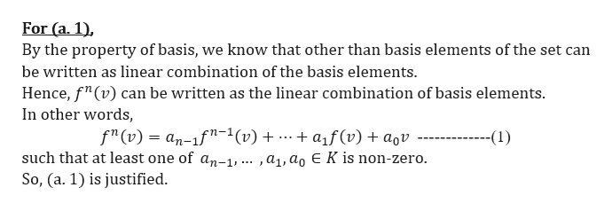 """For (a. 1) By the property of basis, we know that other than basis elements of the set can be written as linear combination of the basis elements Hence, f""""(v) can be written as the linear combination of basis elements. In other words f""""(v) an-1f""""-1(v) + .-. + af(v) + aqv ---- such that at least one of an-1, ... ,a1,ag E K is non-zero --(1) So, (a. 1) is justified."""