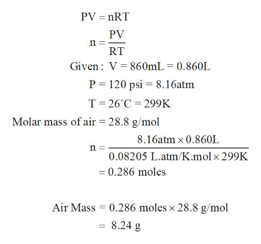 PV nRT PV n RT Given V 860mL = 0.860L P 120 psi 8.16atm T 26°C 299K Molar mass of air = 28.8 g/mol 8.16atm x 0.860L n = 0.08205 L.atm/K.mol x 299K =0.286 moles Air Mass 0.286 moles x 28.8 g/mol 8.24 g