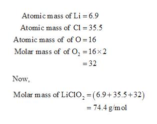 Atomic mass of Li = 6.9 Atomic mass of C1 35.5 Atomic mass of of O = 16 Molar mass of of 0, = 16x2 = 32 Now Molar mass of LiCIO2 (6.9+35.5+32) = 74.4 g/mol
