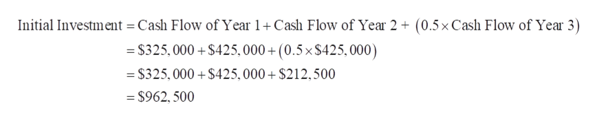 Initial Investment Cash Flow of Year 1Cash Flow of Year 2 (0.5x Cash Flow of Year 3) = $325,000 $425,000+ (0.5x$425,000) - $325, 000 $425,000+ $212,500 - $962, 500