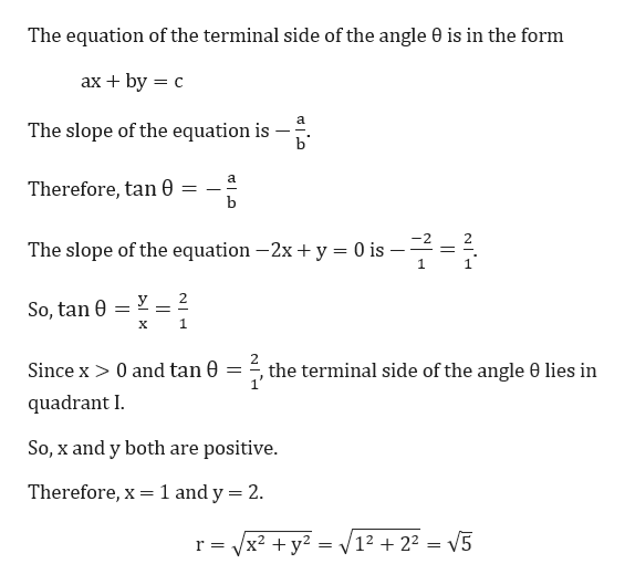 The equation of the terminal side of the angle 0 is in the form ах + by 3D с The slope of the equation is b Therefore, tan b The slope of the equation -2x + y = 0 is 1 _ 2 So, tan 0 1 х Since x> 0 and tan 0 = =, the terminal side of the angle 0 lies in quadrant I So, x and y both are positive. 1 and y 2 Therefore, x V12 +22 = V5 r Vx2 y2