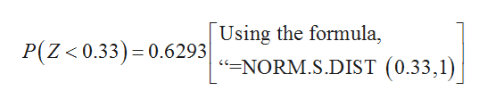Using the formula, =NORM.S.DIST (0.33,1) P(Z 0.33) 0.6293| <