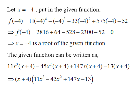 put in the given function, Let x4 f-4)11()4)^-33(4) +575(-4)-52 f(-4) 2816+64 - 528 - 2300-52 = 0 x-4 is a root of the given function The given function can be written as 1 1x (x4)45x(x+ 4)+147x(x+4)-13(x+4) (x+4)(11x-45x+147x-13)