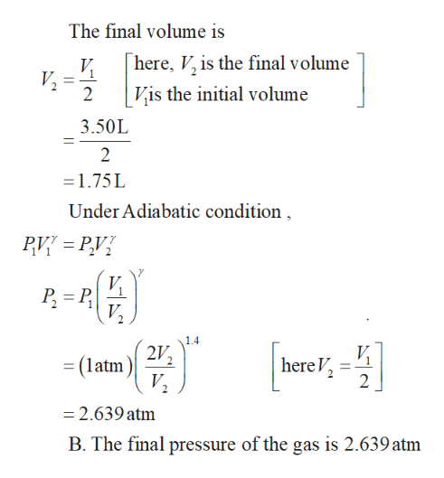 The final volume is here, V, is the final volume V 2 Vis the initial volume 3.50L 2 1.75L Under Adiabatic condition V VP 2 1.4 2V (latm here V 2 V2 =2.639 atm B. The final pressure of the gas is 2.639 atm