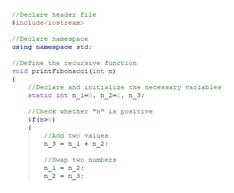 "1/Declare header file #include<iostream> /Declare namespace asing namespace std; /Define the recursive function void printFibonacci(int n) //Declare and initialize the necessary variables static int n_1=0, n_2=1, n_3; //Check whether ""n"" is positive if (n>0) //Add two values n_3 = n_1 n_2: 1/Swap two numbers n 1 n 2; n 3 n_2"