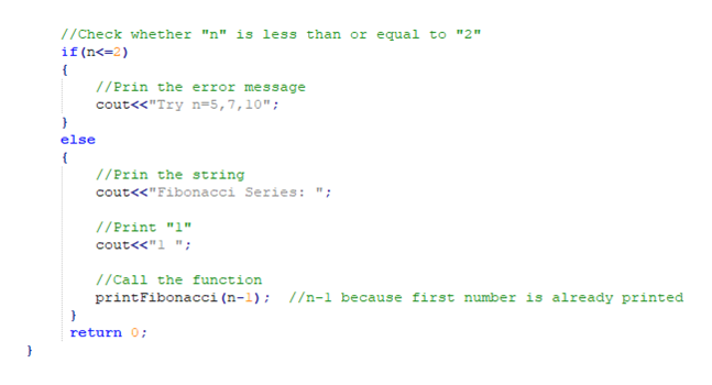 """//Check whether """"n"""" is less than or equal to """"2"""" if (n<-2) //Prin the error message cout<<""""Try n=5,7, 10""""; else { //Prin the string cout<<""""Fibonacci Series: /Print """"1"""" cout<<""""1 """"; /Call the function printFibonacci (n-l); //n-1 because first number is already printed return 0"""
