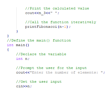"""//Print the calculated value cout<<n_3<<"""" """"; //Call the function iteratively printFibonacci (n-1); } //Define the main () function int main //Declare the variable int n //Prompt the user for the input cout<<""""Enter the number of elements: /Get the user input cin>>n"""