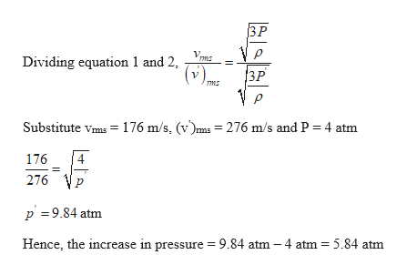 3P VP 3P ms Dividing equation 1 and 2, (v) Substitute vmas 176 m/s, (v')ms = 276 m/s and P 4 atm 4 176 276 p 9.84 atm Hence, the increase in pressure 9.84 atm - 4 atm 5.84 atm