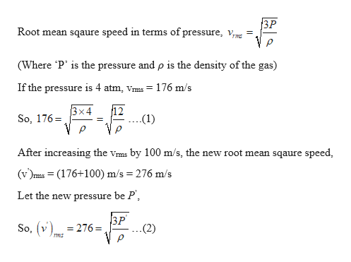 3P Root mean sqaure speed in terms of pressure, vmg = (Where P' is the pressure and p is the density of the gas) If the pressure is 4 atm, Vms 176 m/s 12 (1) x4 So, 176 After increasing the vms by 100 m/s, the new root mean sqaure speed (v)s = (176+100) m/s 276 m/s Let the new pressure be P 3P .(2) So, v 276 ms
