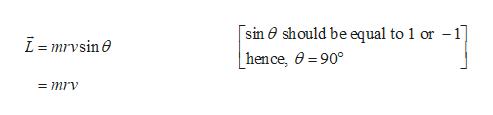 [sin 0 should be equal to 1 or -1 L=mrvsine | hen ce, =90° = mrv
