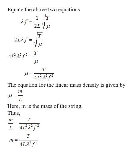 Equate the above two equations. T 1 2LV 2Laf= т Т =1 4L2 The equation for the linear mass density is given by т = 1 Here, m is the mass of the string. Thus L L 4 т m= 4LA