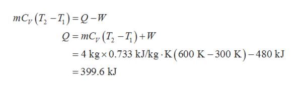 тC, (T, —7) - 0-w о- тC, (T, —Т)+w 4 kg x 0.733 kJ/kg K ( 600 K - 300 K)-480 kJ =399.6 kJ