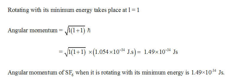 Rotating with its minimum energy takes place at 1 1 I+1)A Angular momentum h = /1(1+1) x(1.054x10 J.s)= 1.49x 1034 Js Angular momentum of SF when it is rotating with its minimum energy is 1.49x1034 Js.