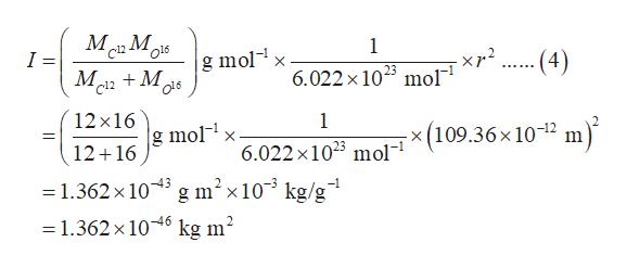 М М, c12 1 o16 I = g molx -- (4) - xp2 M2M 6.022 x 1023 mol 12x16 1 g molx - x (109.36x 10-12 m 12 16 6.022 x 1023 mol g m2x10 kg/g = 1.362x 103 = 1.362x106 kg m2
