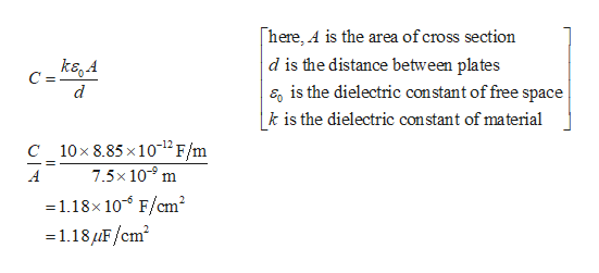 here, A is the area of cross section d is the distance between plates E is the dielectric constant of free space k is the dielectric constant of material kegA C = d C_10x 8.85 x 1012 F/m 7.5x 109 m A 1.18x 10 F/cm2 1.18F/cm