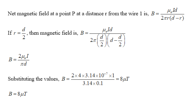 Net magnetic field at a point P at a distance r from the wire 1 is, B = 2nr(d-r) Id d d 27T d If r,then magnetic field is, B = 2 2 В ла 2x4x3.14x107 x1 Substituting the values, B = -8uT 3.14x0.1 B 8uT