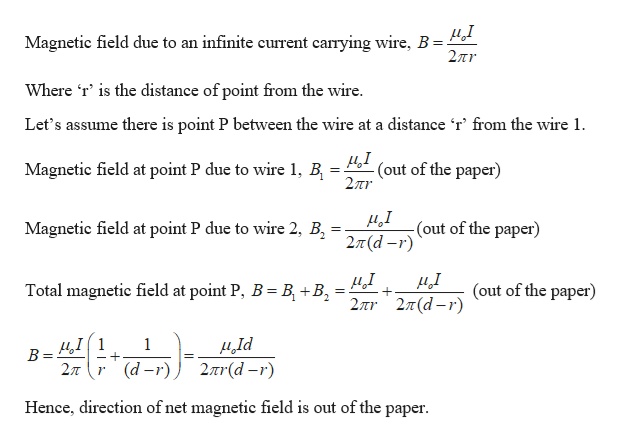 Magnetic field due to an infinite current carrying wire, B 27r Where 'r' is the distance of point from the wire. Let's assume there is point P between the wire at a distance 'r' from the wire 1 (out of the paper) 2Tr Magnetic field at point P due to wire 1, B д,1 -(out of the paper) 2л (d -r) Magnetic field at point P due to wire 2, B Total magnetic field at point P, B B +B (out of the paper) 2πτ 2π(d - r) B=4I 2л Id 2r(d-r) 1 r (d-r) Hence, direction of net magnetic field is out of the paper