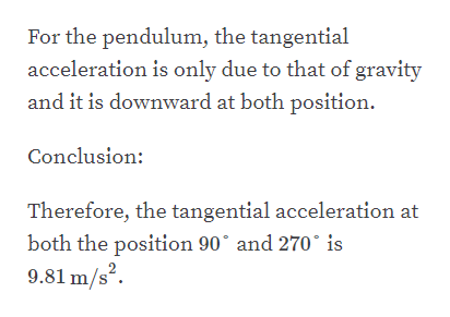 For the pendulum, the tangential acceleration is only due to that of gravity and it is downward at both position Conclusion: Therefore, the tangential acceleration at and 270 both the position 90 9.81 m/s2 is