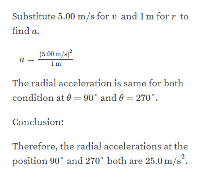 Substitute 5.00 m/s for v and 1m for r to find a. (5.00 m/s)2 a 1m The radial acceleration is same for both condition at 0=90° and 0 = 270* Conclusion Therefore, the radial accelerations at the both are 25.0 m/s2. position 90 and 270
