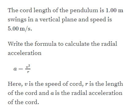 The cord length of the pendulum is 1.00 m swings in a vertical plane and speed is 5.00 m/s. Write the formula to calculate the radial acceleration Here, v is the speed of cord, r is the length of the cord and a is the radial acceleration of the cord