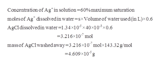 "Concentration of Ag in solution=60% maximum saturation moles of Ag dissolved in water-sxVolume of water use d in L)x 0.6 AgCl dissolvedin water=1.34x10x40 x1 0* x 0.6 3.216x107 mol massof AgClwashed away=3.216x10""molx143.32 g/mol 4.609x10 g"