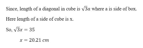 Since, length of a diagonal in cube is V3a where a is side of box. Here length of a side of cube is x So, V3x 35 х 3D 20.21 ст