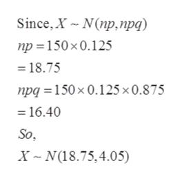 Since, X N(np,npq) np 150x0.125 18.75 npq 150x 0.125x0.875 16.40 So X N(18.75,4.05)