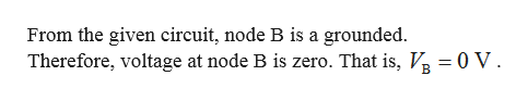 From the given circuit, node B is a grounded. Therefore, voltage at node B is zero. That is, V 0 V