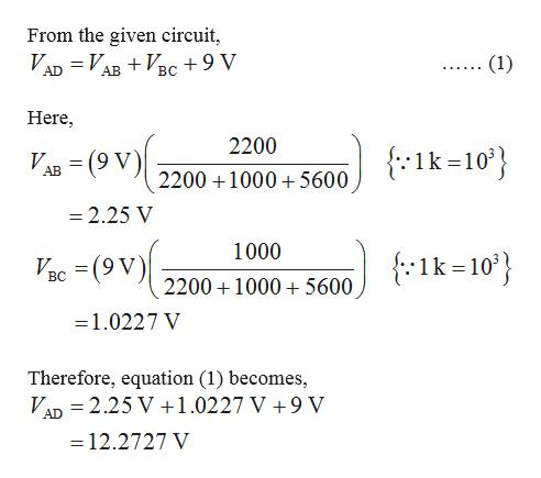 From the given circuit, VAD = VABVBC+9 V (1) ВС Here -(ov) 2200 AB=(9 V) Ik-10 2200 1000 5600 -2.25 V -(ov 1000 Ik-10' BC 220010005600 =1.0227 V Therefore, equation (1) becomes VAD 2.25 V +1.0227 V +9 V =12.2727 V