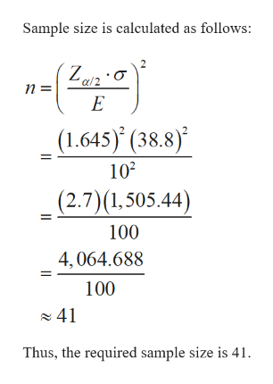 Sample size is calculated as follows: n = E (1.645) (38.8) 102 (2.7)(1,505.44) 100 4,064.688 100 41 Thus, the required sample size is 41.