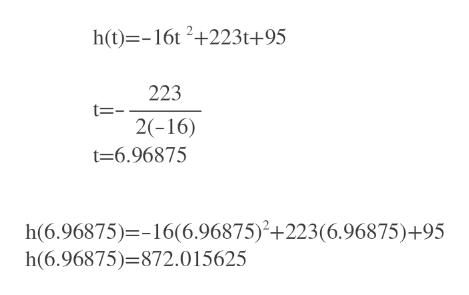 h(t)=-16t 2+223t+95 223 t= 2(-16) t=6.96875 h(6.96875)=-16(6.96875)+223(6.96875)+95 h(6.96875)=872.015625