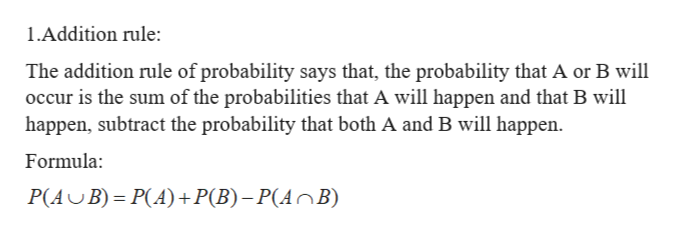 1.Addition rule: The addition rule of probability says that, the probability that A or B will occur is the sum of the probabilities that A will happen and that B will happen, subtract the probability that both A and B will happen Formula: P(AB) P(A)+P(B)-P(AnB)