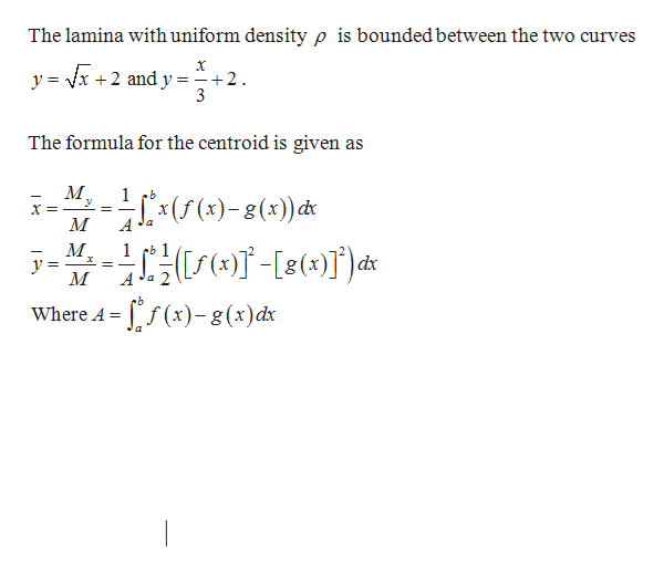 The lamina with uniform density p is boundedbetween the two curves y = vx +2 and y = 2 The formula for the centroid is given as 1 М 1 dx У A -/)-g()d Where A =