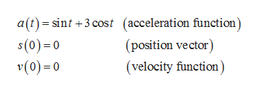 a(t)sint +3 cost (acceleration function) s(0)0 v(0) 0 (position vector) (velocity function)