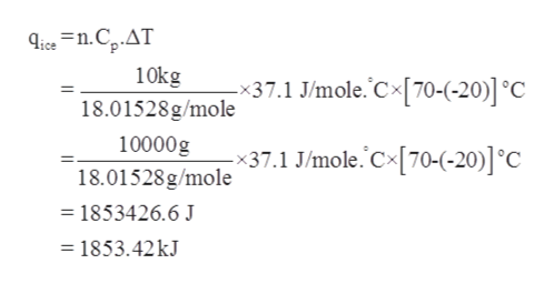 ice n.Cp.AT 10kg 18.01528g/mole -x37.1 J/mole. Cx[70-(-20)] °C 10000g x37.1 J/mole. C70-(-20)] °C 18.01528g/mole = 1853426.6 J = 1853.42 kJ