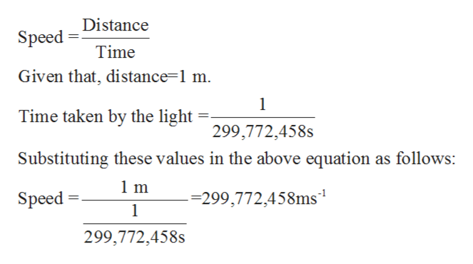 Speed Distance Time Given that, distance=1 m 1 Time taken by the light 299,772,458s Substituting these values in the above equation as follows: 1 m -=299,772,458ms1 Speed 1 299,772,458s