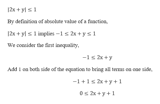 2xy1 By definition of absolute value of a function, 12x yl1 implies -1 2xy1 We consider the first inequality, -1 2xy Add 1 on both side of the equation to bring all terms on one side, 2x+ y+ 1 -1+1 0 2xy 1