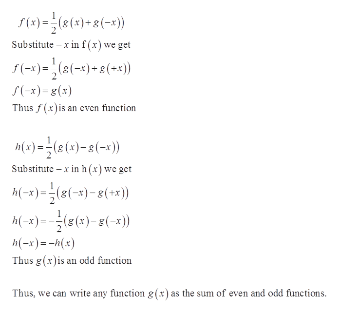 s(x)(()+g(-x)) Substitute x in f (x ) we get f(-x)=(8(-x)8(+x)) gg f(-x)=(x) Thus f(x)is an even function Mx)(s(x)-(- )) Substitute x in h (x) we get h(-x)(x)-(+x)) M(-) )-g(-)) h(-x)h(x) Thus g(x)is an odd function Thus, we can write any function g(x) as the sum of even and odd functions