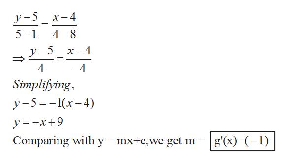 х —4 y-5 4 8 5-1 x- 4 4 -4 Simplifying у -5%3-1(х-4) y=-x+9 Comparing with y = mx+c,we get m g'(x) (1)