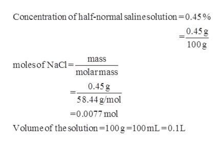 Concentration of half-normal salinesolution=0.45 % 0.45g 100g molesof NaC molarmass mass 0.45 g 58.44g/mol 0.0077 mol Volume of the solution=100g-100 mL = 0.1L
