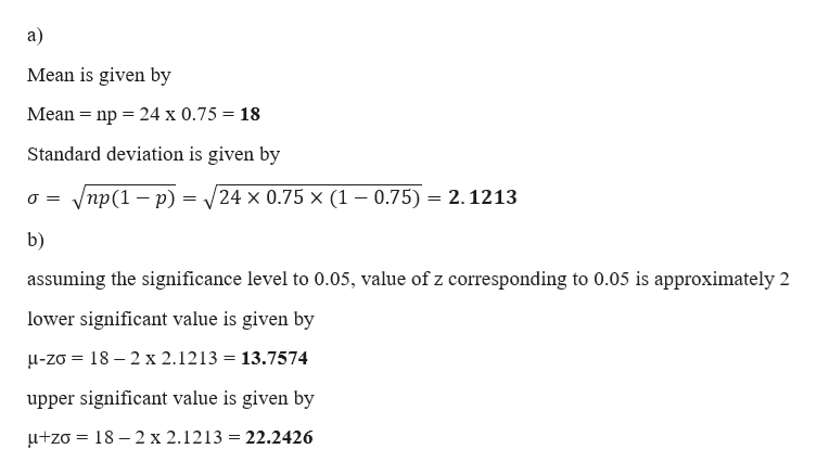 a) Mean is given by Mean nр %3D24 х 0.75 3 18 Standard deviation is given by /пр (1 — р) - 24 x 0.75 x (1 - 0.75) 2.1213 O= b) assuming the significance level to 0.05, value of z corresponding to 0.05 is approximately 2 lower significant value is given by u-zo 18 2 x 2.1213 = 13.7574 upper significant value is given by 18-2 x 2.1213 = 22.2426 +zo