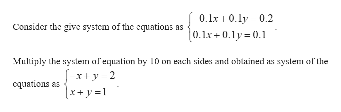 -0.lx + 0.ly = 0.2 Consider the give system of the equations as |0.1x+ 0.ly = 0.1 Multiply the system of equation by 10 on each sides and obtained as system of the x 2 equations as (x+ y =1