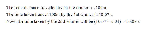The total distance travelled by all the runners is 100m The time taken t cover 100m by the 1st winner is 10.07 s Now, the time taken by the 2nd winner will be (10.07 0.01) 10.08 s
