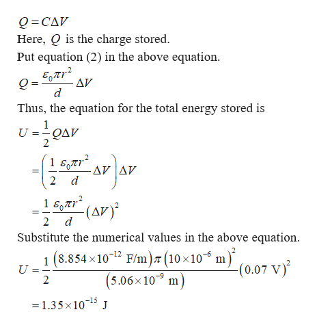 "Q CAV Here, Q is the charge stored. Put equation (2) in the above equation. AV d Thus, the equation for the total energy stored is UOAV - AV Δν 2 d 1 57(AV 2 d Substitute the numerical values in the above equation 8.854 x1012 F/m) (10 x10"" m) (0.07 V) 1 ( U 2 (5.06x10 m =1.35x1015 J"