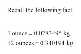 Recall the following fact. ounce 0.0283495 kg 12 ounces 0.340194 kg