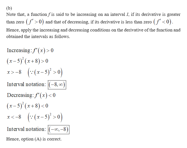 (b) Note that, a function f is said to be increasing on an interval I, if its derivative is greater than zero (f0) and that of decreasing, if its derivative is less than zero (f <0). Hence, apply the increasing and decreasing conditions on the derivative of the function and obtained the intervals as follows. Increasing:f'(x)> 0 (x-5)'(x+8)>0 x8(x-5)0 Interval notation:(-8, 0 Decreasing: f'(x < 0 (x-5)(x+8)<0 x-8 (x-5)>0) Interval notation:(-0,-8) Hence, option (A) is correct