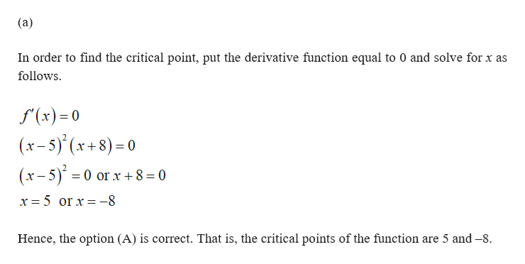 (a) In order to find the critical point, put the derivative function equal to 0 and solve for x as follows f(x)0 (x-5)(x+8)=0 (x-5)0 or x +8 = 0 x 5 or x-8 Hence, the option (A) is correct. That is, the critical points of the function are 5 and -8