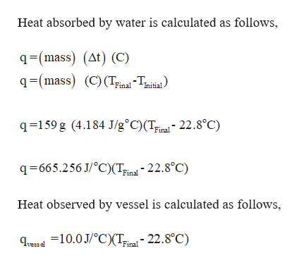 Heat absorbed by water is calculated as follows, q=(mass) (At) (C) q(mass) (C) (Tinal-Tniial q159 g (4.184 J/g°C)(Tinal- 22.8°C) q-665.256 J/°C)(Ting - 22.8°C) Final Heat observed by vessel is calculated as follows, Hheasd10.0J/°C)(Tina-22.8°C) Final